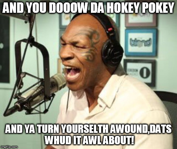 AND YOU DOOOW DA HOKEY POKEY AND YA TURN YOURSELTH AWOUND,DATS WHUD IT AWL ABOUT! | image tagged in mike tyson singing | made w/ Imgflip meme maker