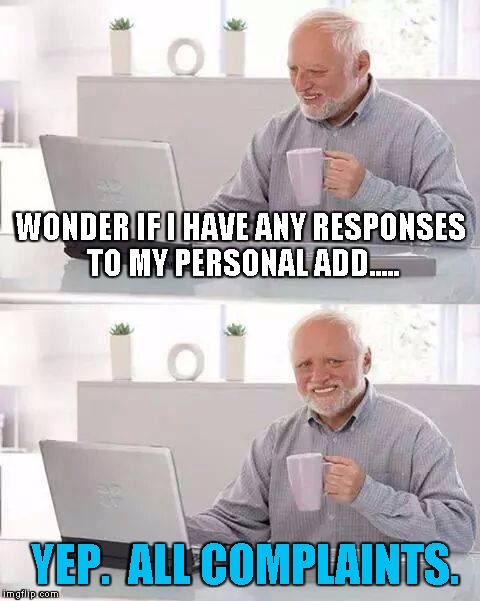 Hide the Pain Harold Meme | WONDER IF I HAVE ANY RESPONSES TO MY PERSONAL ADD..... YEP.  ALL COMPLAINTS. | image tagged in memes,hide the pain harold | made w/ Imgflip meme maker