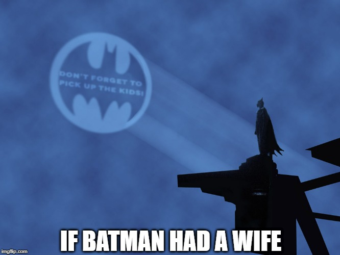 If Batman Had a Wife... | IF BATMAN HAD A WIFE | image tagged in batman,wife,kids,responsibilities,happy fathers day,gg | made w/ Imgflip meme maker