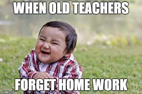 Evil Toddler Meme | WHEN OLD TEACHERS FORGET HOME WORK | image tagged in memes,evil toddler | made w/ Imgflip meme maker