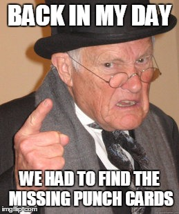 Back In My Day Meme | BACK IN MY DAY WE HAD TO FIND THE MISSING PUNCH CARDS | image tagged in memes,back in my day | made w/ Imgflip meme maker