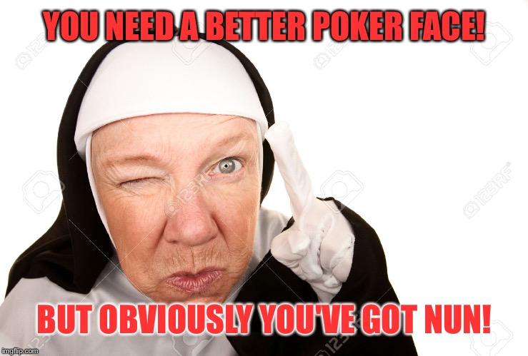 YOU NEED A BETTER POKER FACE! BUT OBVIOUSLY YOU'VE GOT NUN! | made w/ Imgflip meme maker