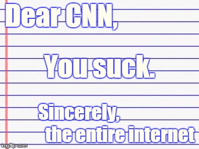 Wow, threatening to expose someone's identity because you didn't like that you got made fun of? Get ready 4 a LOT more ridicule. | Dear CNN, the entire internet You suck. Sincerely, | image tagged in honest letter,memes,cnn vs the internet,hanaholesolo,cnn,cnn sucks | made w/ Imgflip meme maker