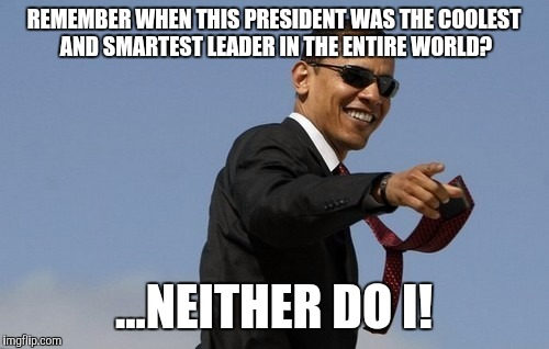 Remember when... | REMEMBER WHEN THIS PRESIDENT WAS THE COOLEST AND SMARTEST LEADER IN THE ENTIRE WORLD? ...NEITHER DO I! | image tagged in obama sunglasses,memes | made w/ Imgflip meme maker