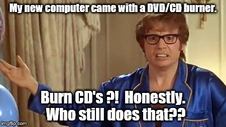 Old tech on a new PC. | My new computer came with a DVD/CD burner. Burn CD's ?!  Honestly.  Who still does that?? | image tagged in memes,austin powers honestly | made w/ Imgflip meme maker