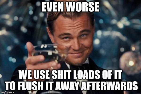 Leonardo Dicaprio Cheers Meme | EVEN WORSE WE USE SHIT LOADS OF IT TO FLUSH IT AWAY AFTERWARDS | image tagged in memes,leonardo dicaprio cheers | made w/ Imgflip meme maker