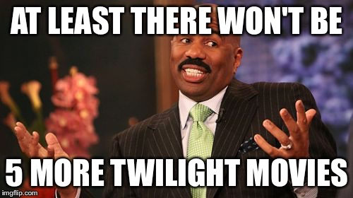 Steve Harvey Meme | AT LEAST THERE WON'T BE 5 MORE TWILIGHT MOVIES | image tagged in memes,steve harvey | made w/ Imgflip meme maker