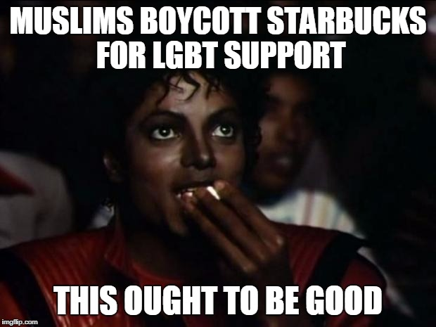 Michael Jackson Popcorn Meme | MUSLIMS BOYCOTT STARBUCKS FOR LGBT SUPPORT THIS OUGHT TO BE GOOD | image tagged in memes,michael jackson popcorn | made w/ Imgflip meme maker