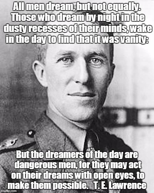 All men dream, but not equally. Those who dream by night in the dusty recesses of their minds, wake in the day to find that it was vanity: B | image tagged in te lawrence,lawrence of arabia,dreamers,doers,men | made w/ Imgflip meme maker