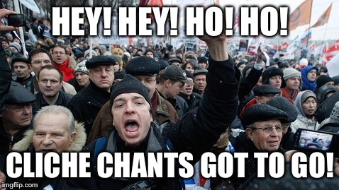 Hey hey, no no! | HEY! HEY! HO! HO! CLICHE CHANTS GOT TO GO! | image tagged in protest,protesters | made w/ Imgflip meme maker