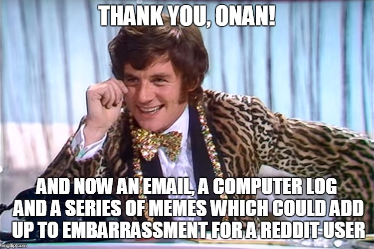 Blackmail | THANK YOU, ONAN! AND NOW AN EMAIL, A COMPUTER LOG AND A SERIES OF MEMES WHICH COULD ADD UP TO EMBARRASSMENT FOR A REDDIT USER | image tagged in blackmail | made w/ Imgflip meme maker