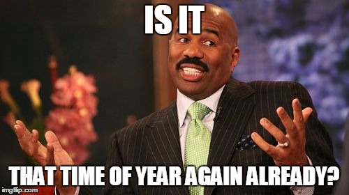 Steve Harvey Meme | IS IT THAT TIME OF YEAR AGAIN ALREADY? | image tagged in memes,steve harvey | made w/ Imgflip meme maker