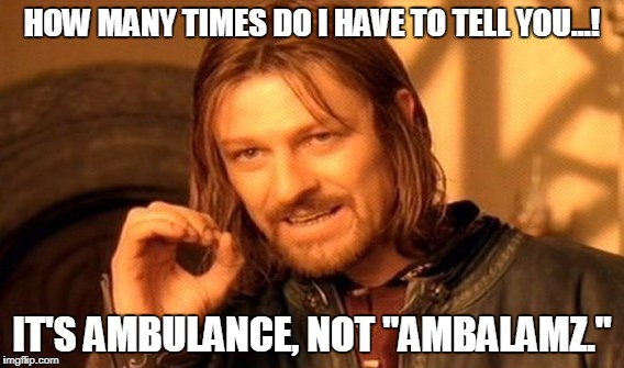 "One Does Not Simply Meme | HOW MANY TIMES DO I HAVE TO TELL YOU...! IT'S AMBULANCE, NOT ""AMBALAMZ."" 