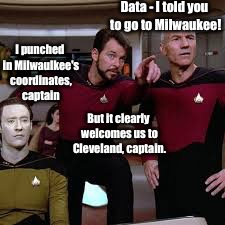 Data - I told you to go to Milwaukee! I punched in Milwaulkee's coordinates, captain But it clearly welcomes us to Cleveland, captain. | made w/ Imgflip meme maker