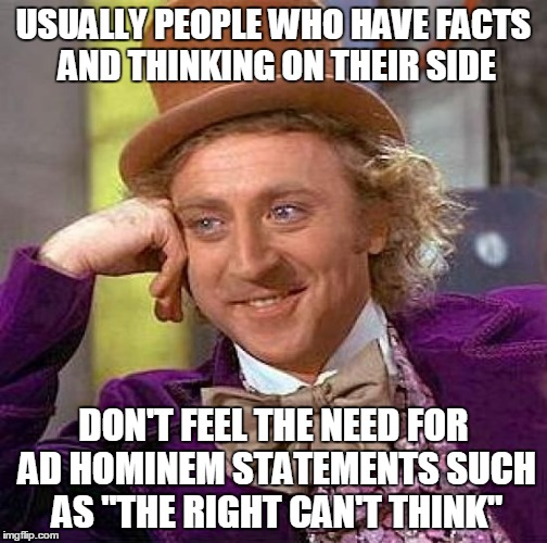 "Creepy Condescending Wonka Meme | USUALLY PEOPLE WHO HAVE FACTS AND THINKING ON THEIR SIDE DON'T FEEL THE NEED FOR AD HOMINEM STATEMENTS SUCH AS ""THE RIGHT CAN'T THINK"" 