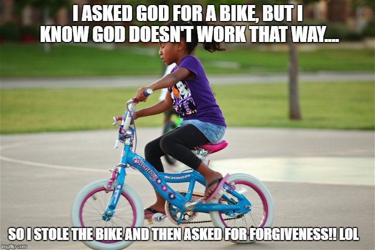 I ASKED GOD FOR A BIKE, BUT I KNOW GOD DOESN'T WORK THAT WAY.... SO I STOLE THE BIKE AND THEN ASKED FOR FORGIVENESS!! LOL | image tagged in funny meme bike riding | made w/ Imgflip meme maker