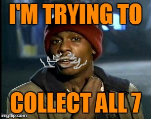 I'M TRYING TO COLLECT ALL 7 | made w/ Imgflip meme maker