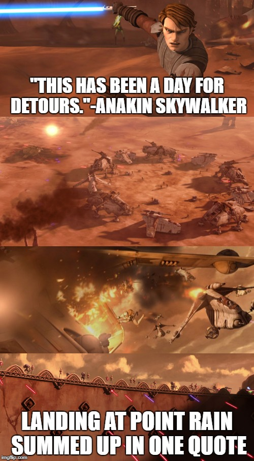 "Anakin nails it.  | ""THIS HAS BEEN A DAY FOR DETOURS.""-ANAKIN SKYWALKER LANDING AT POINT RAIN SUMMED UP IN ONE QUOTE 
