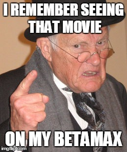 Back In My Day Meme | I REMEMBER SEEING THAT MOVIE ON MY BETAMAX | image tagged in memes,back in my day | made w/ Imgflip meme maker