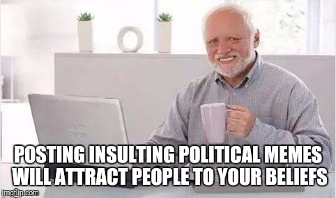 POSTING INSULTING POLITICAL MEMES WILL ATTRACT PEOPLE TO YOUR BELIEFS | image tagged in harold lol | made w/ Imgflip meme maker