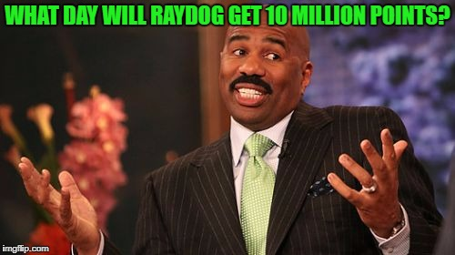 He has 9,918,827 as of posting this. Whoever gets the date and time closest wins... nothing! | WHAT DAY WILL RAYDOG GET 10 MILLION POINTS? | image tagged in memes,steve harvey,raydog,points | made w/ Imgflip meme maker
