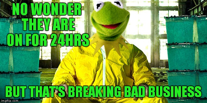 NO WONDER THEY ARE ON FOR 24HRS BUT THAT'S BREAKING BAD BUSINESS | made w/ Imgflip meme maker