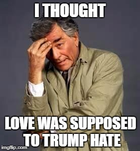 I THOUGHT LOVE WAS SUPPOSED TO TRUMP HATE | made w/ Imgflip meme maker