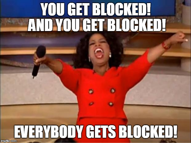 Oprah You Get A Meme | YOU GET BLOCKED! AND YOU GET BLOCKED! EVERYBODY GETS BLOCKED! | image tagged in memes,oprah you get a | made w/ Imgflip meme maker