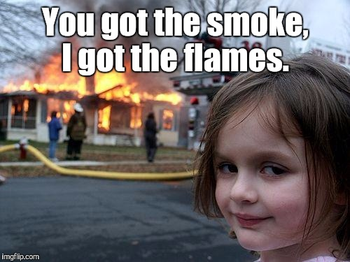 Disaster Girl Meme | You got the smoke, I got the flames. | image tagged in memes,disaster girl | made w/ Imgflip meme maker