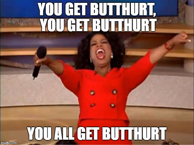 when someone finds some ridiculous shit offensive in 2017 | YOU GET BUTTHURT, YOU GET BUTTHURT YOU ALL GET BUTTHURT | image tagged in memes,oprah you get a,butthurt,internet | made w/ Imgflip meme maker