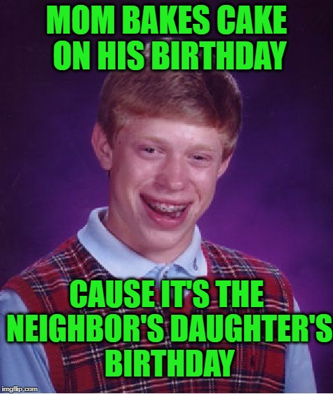Bad Luck Brian Meme | MOM BAKES CAKE ON HIS BIRTHDAY CAUSE IT'S THE NEIGHBOR'S DAUGHTER'S BIRTHDAY | image tagged in memes,bad luck brian | made w/ Imgflip meme maker