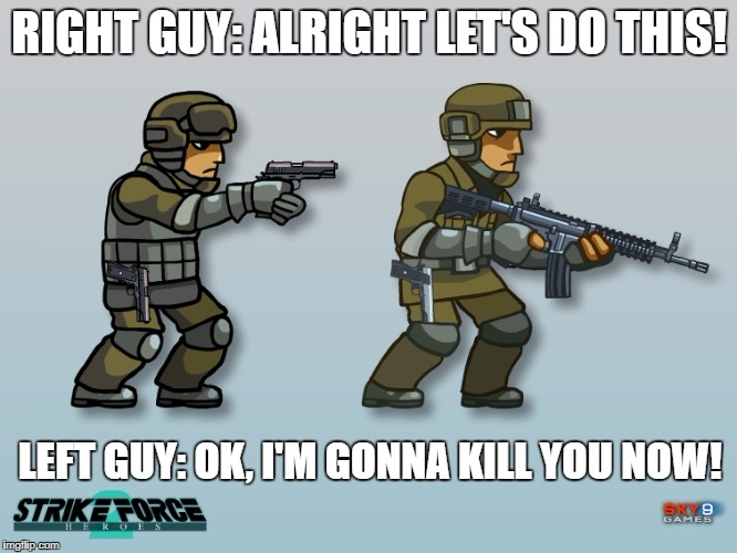 When your ally betrayed you | RIGHT GUY: ALRIGHT LET'S DO THIS! LEFT GUY: OK, I'M GONNA KILL YOU NOW! | image tagged in strike force heroes,that moment when | made w/ Imgflip meme maker