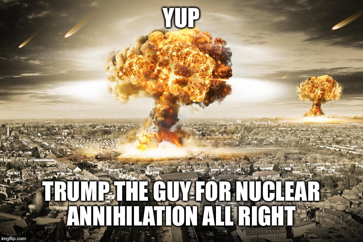 YUP TRUMP THE GUY FOR NUCLEAR ANNIHILATION ALL RIGHT | made w/ Imgflip meme maker