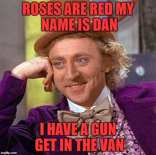 Creepy Condescending Wonka Meme | ROSES ARE RED MY NAME IS DAN I HAVE A GUN GET IN THE VAN | image tagged in memes,creepy condescending wonka | made w/ Imgflip meme maker
