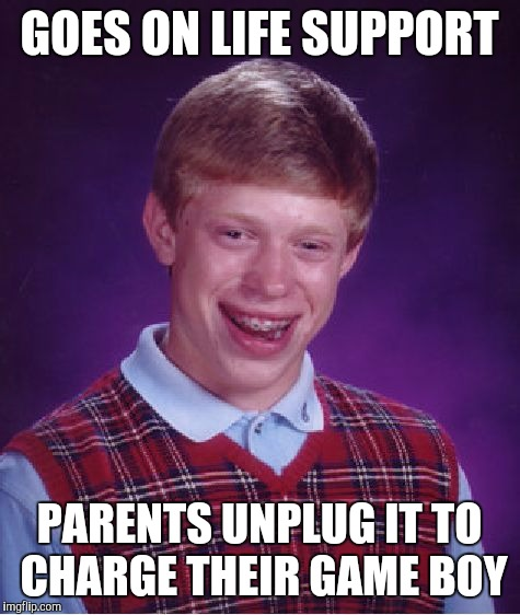 Bad Luck Brian Meme | GOES ON LIFE SUPPORT PARENTS UNPLUG IT TO CHARGE THEIR GAME BOY | image tagged in memes,bad luck brian | made w/ Imgflip meme maker