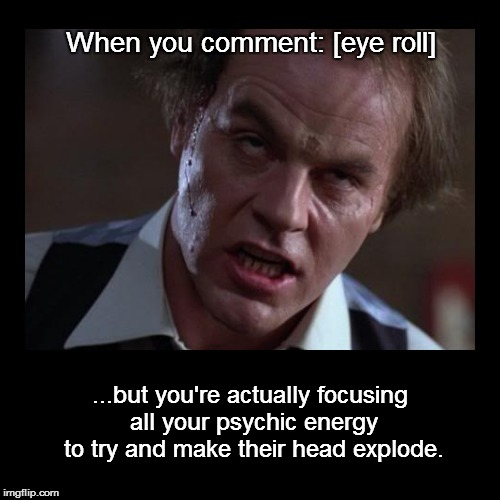 [eye roll] | When you comment: [eye roll] ...but you're actually focusing all your psychic energy to try and make their head explode. | image tagged in meme,eye roll,scanners,rolls eyes in scanners | made w/ Imgflip meme maker
