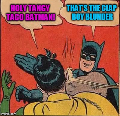 Batman Slapping Robin Meme | HOLY TANGY TACO BATMAN! THAT'S THE CLAP BOY BLUNDER | image tagged in memes,batman slapping robin | made w/ Imgflip meme maker