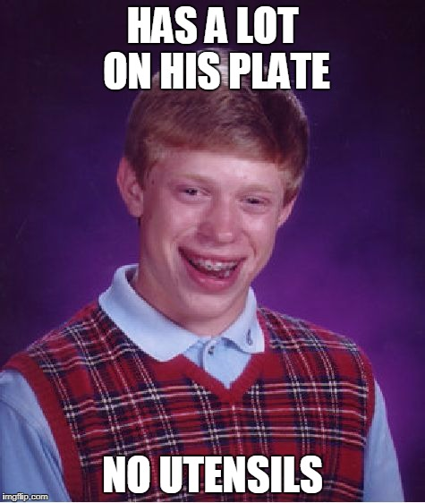 Bad Luck Brian Meme | HAS A LOT ON HIS PLATE NO UTENSILS | image tagged in memes,bad luck brian | made w/ Imgflip meme maker
