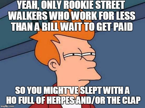 Futurama Fry Meme | YEAH, ONLY ROOKIE STREET WALKERS WHO WORK FOR LESS THAN A BILL WAIT TO GET PAID SO YOU MIGHT'VE SLEPT WITH A HO FULL OF HERPES AND/OR THE CL | image tagged in memes,futurama fry | made w/ Imgflip meme maker