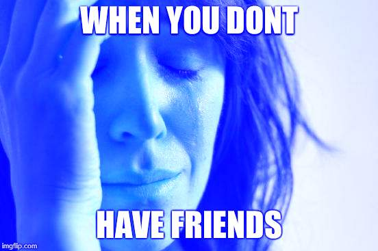 First World Problems Meme | WHEN YOU DONT HAVE FRIENDS | image tagged in memes,first world problems | made w/ Imgflip meme maker