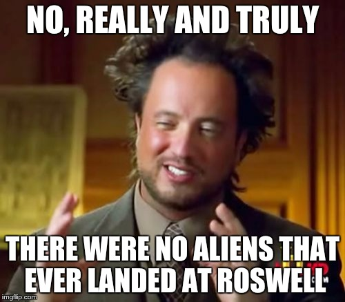 Ancient Aliens Meme | NO, REALLY AND TRULY THERE WERE NO ALIENS THAT EVER LANDED AT ROSWELL | image tagged in memes,ancient aliens | made w/ Imgflip meme maker