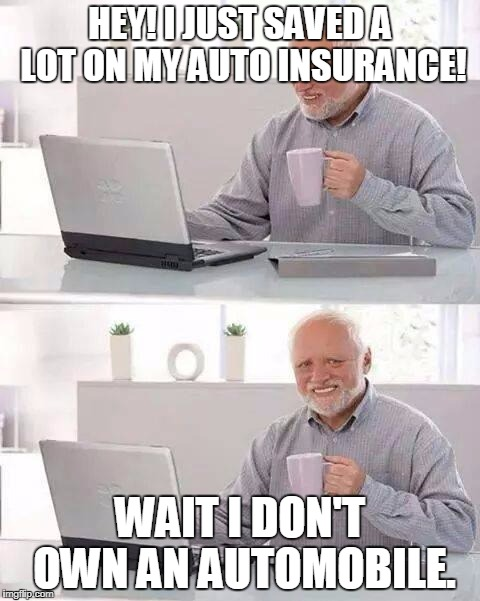 Hide the Pain Harold Meme | HEY! I JUST SAVED A LOT ON MY AUTO INSURANCE! WAIT I DON'T OWN AN AUTOMOBILE. | image tagged in memes,hide the pain harold | made w/ Imgflip meme maker