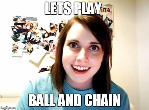 Overly Attached Girlfriend Meme | LETS PLAY BALL AND CHAIN | image tagged in memes,overly attached girlfriend | made w/ Imgflip meme maker