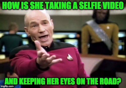 Picard Wtf Meme | HOW IS SHE TAKING A SELFIE VIDEO AND KEEPING HER EYES ON THE ROAD? | image tagged in memes,picard wtf | made w/ Imgflip meme maker
