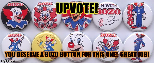 UPVOTE! YOU DESERVE A BOZO BUTTON FOR THIS ONE!  GREAT JOB! | made w/ Imgflip meme maker