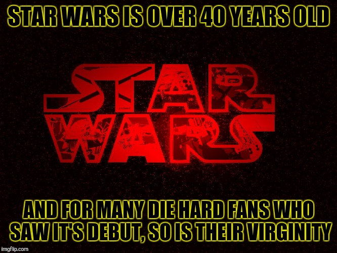 STAR WARS IS OVER 40 YEARS OLD AND FOR MANY DIE HARD FANS WHO SAW IT'S DEBUT, SO IS THEIR VIRGINITY | image tagged in star wars logo,memes | made w/ Imgflip meme maker