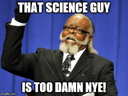 too much of a science guy? | THAT SCIENCE GUY IS TOO DAMN NYE! | image tagged in memes,too damn high | made w/ Imgflip meme maker
