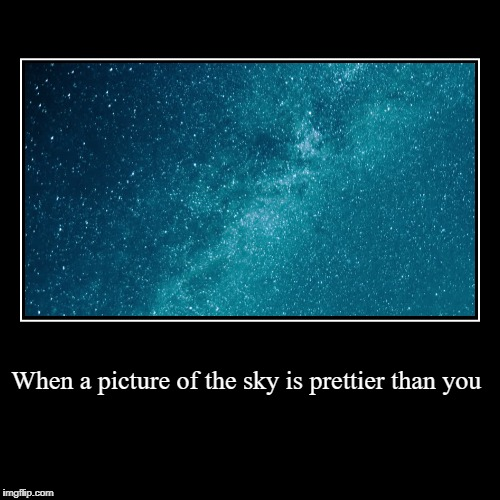 When a picture of the sky is prettier than you | | image tagged in funny,demotivationals | made w/ Imgflip demotivational maker
