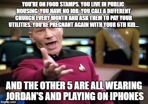 What. The. F?! | YOU'RE ON FOOD STAMPS. YOU LIVE IN PUBLIC HOUSING. YOU HAVE NO JOB. YOU CALL A DIFFERENT CHURCH EVERY MONTH AND ASK THEM TO PAY YOUR UTILITI | image tagged in memes,picard wtf | made w/ Imgflip meme maker