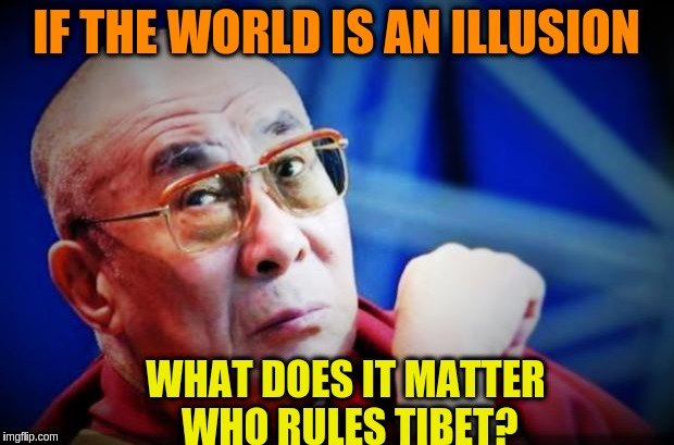 What does it matter who rules Tibet? | IF THE WORLD IS AN ILLUSION WHAT DOES IT MATTER WHO RULES TIBET? | image tagged in dalai lama,acim,buddhism,zen,china,tibet | made w/ Imgflip meme maker